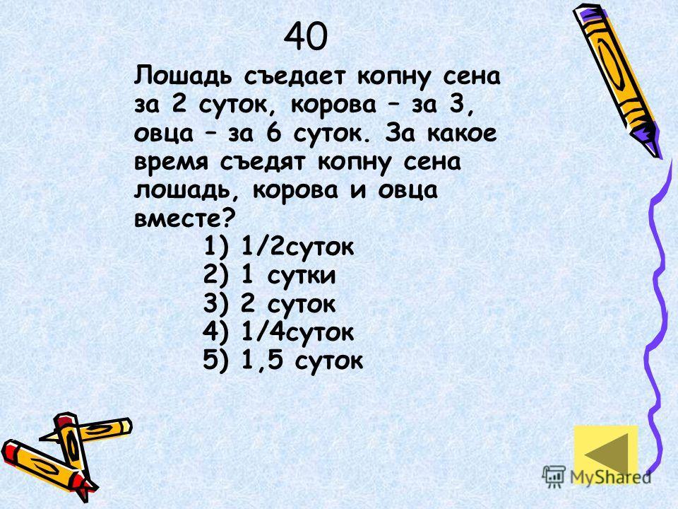 40 Лошадь съедает копну сена за 2 суток, корова – за 3, овца – за 6 суток. За какое время съедят копну сена лошадь, корова и овца вместе? 1) 1/2суток 2) 1 сутки 3) 2 суток 4) 1/4суток 5) 1,5 суток
