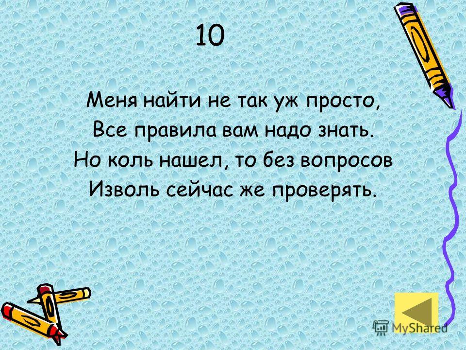 10 Меня найти не так уж просто, Все правила вам надо знать. Но коль нашел, то без вопросов Изволь сейчас же проверять.