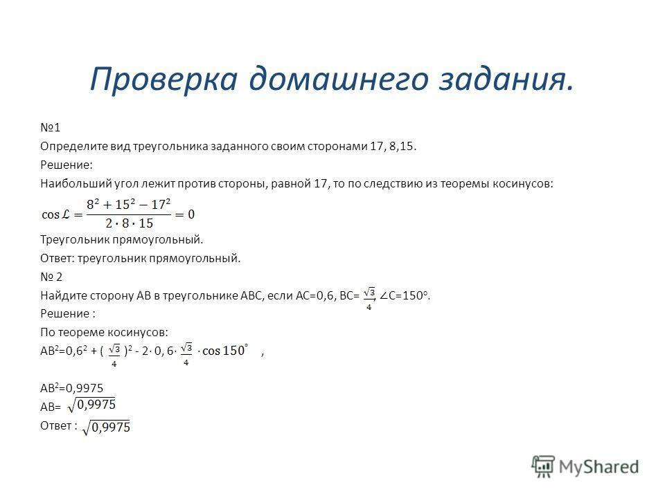 Проверка домашнего задания. 1 Определите вид треугольника заданного своим сторонами 17, 8,15. Решение: Наибольший угол лежит против стороны, равной 17, то по следствию из теоремы косинусов: Треугольник прямоугольный. Ответ: треугольник прямоугольный.