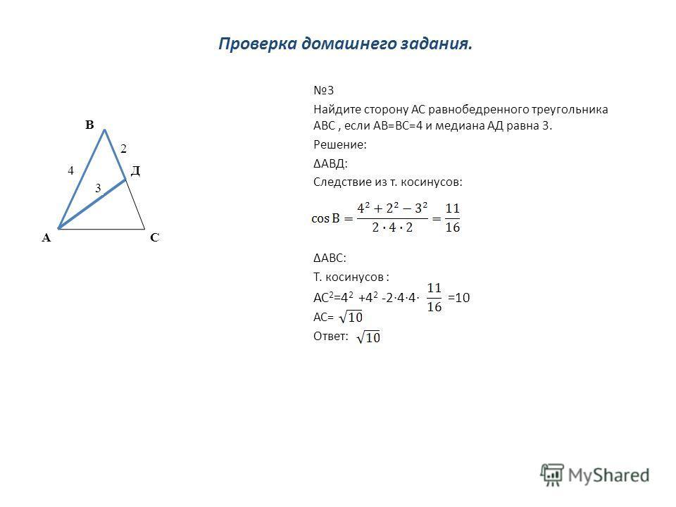 Проверка домашнего задания. 3 Найдите сторону АС равнобедренного треугольника АВС, если АВ=ВС=4 и медиана АД равна 3. Решение: АВД: Следствие из т. косинусов: АВС: Т. косинусов : АС 2 =4 2 +4 2 -244 =10 АС= Ответ: 4 2 А В С Д 3