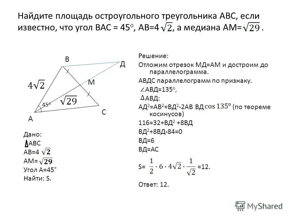 Найдите площадь остроугольного треугольника АВС, если известно, что угол ВАС = 45 о, АВ=4, а медиана АМ=. Решение: Отложим отрезок МД=АМ и достроим до параллелограмма. АВДС параллелограмм по признаку. АВД=135 о, АВД: АД 2 =АВ 2 +ВД 2 -2АВ ВД (по теор