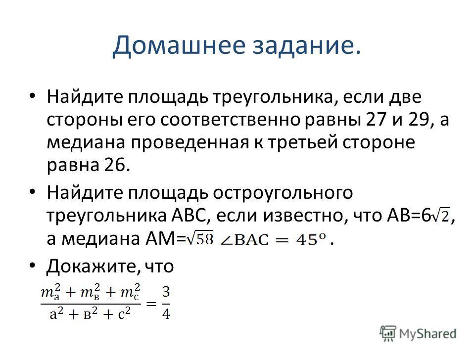 Домашнее задание. Найдите площадь треугольника, если две стороны его соответственно равны 27 и 29, а медиана проведенная к третьей стороне равна 26. Найдите площадь остроугольного треугольника АВС, если известно, что АВ=6, а медиана АМ=. Докажите, чт