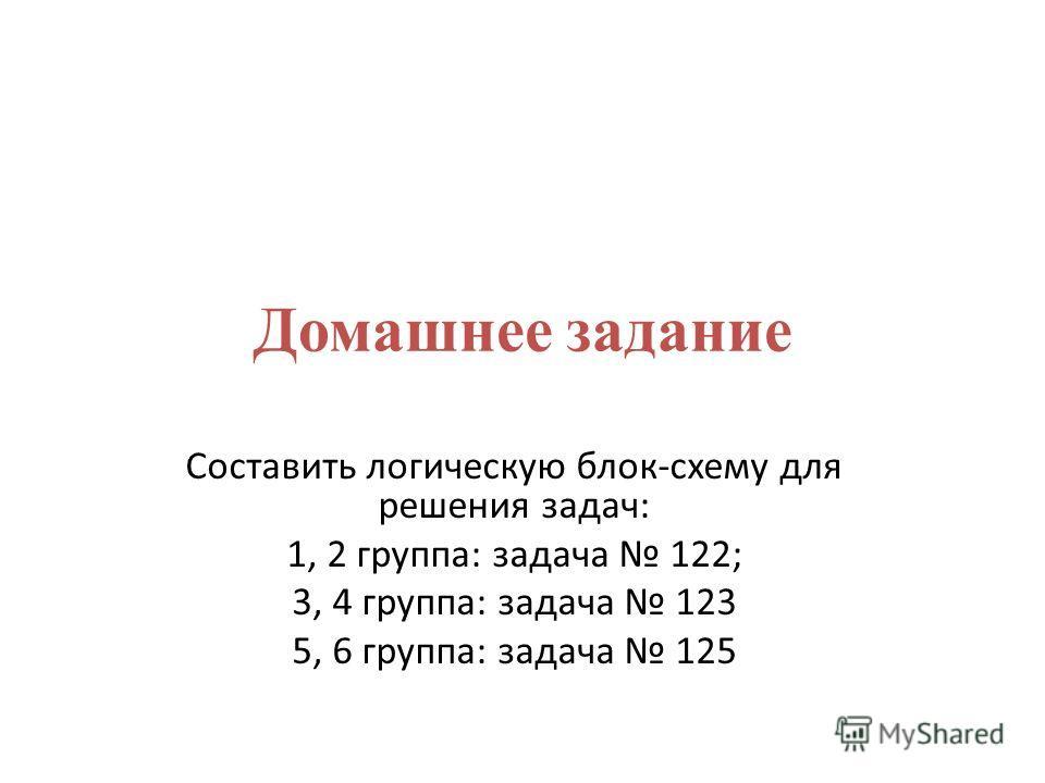 Домашнее задание Составить логическую блок-схему для решения задач: 1, 2 группа: задача 122; 3, 4 группа: задача 123 5, 6 группа: задача 125