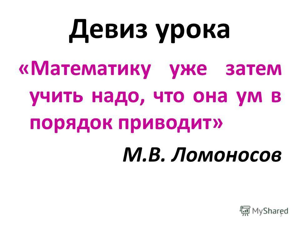 Девиз урока «Математику уже затем учить надо, что она ум в порядок приводит» М.В. Ломоносов 3