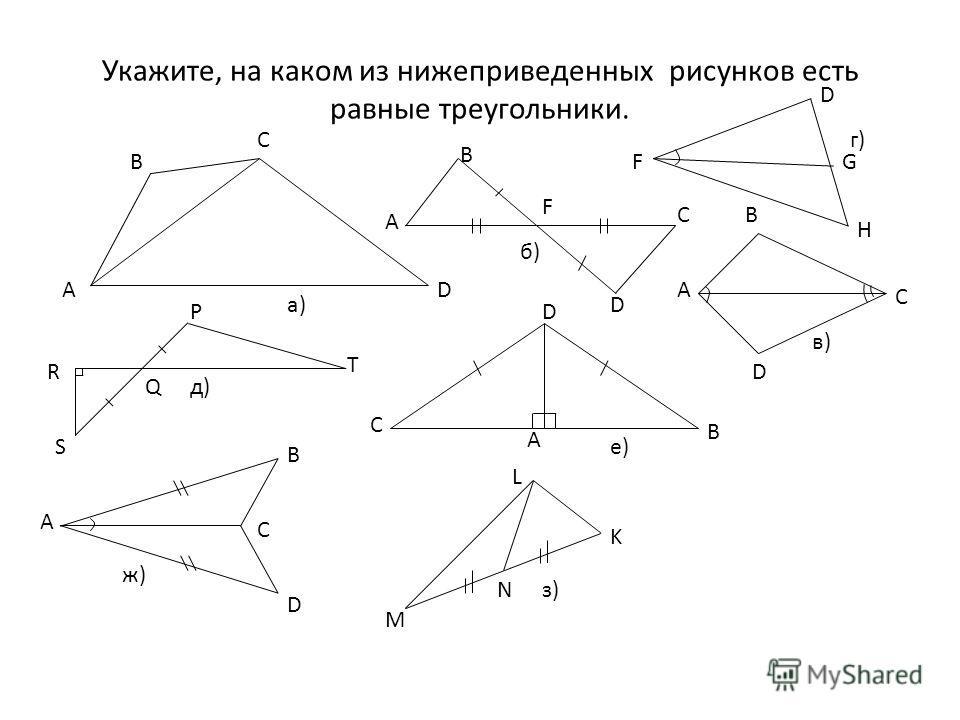 Укажите, на каком из нижеприведенных рисунков есть равные треугольники. А В С D B A C F D A B D C F D G H R S Q P T C D A B A B C D M N K L a) б) д) в) г) ж) е) з)