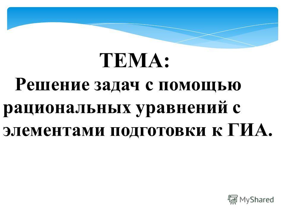 ТЕМА: Решение задач с помощью рациональных уравнений с элементами подготовки к ГИА.
