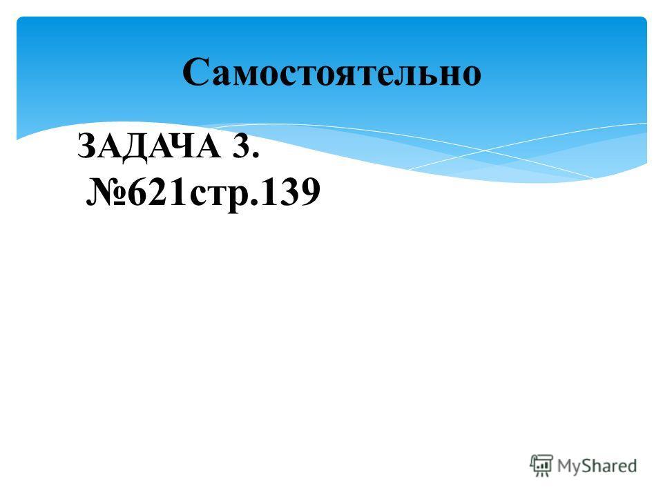 Самостоятельно ЗАДАЧА 3. 621стр.139
