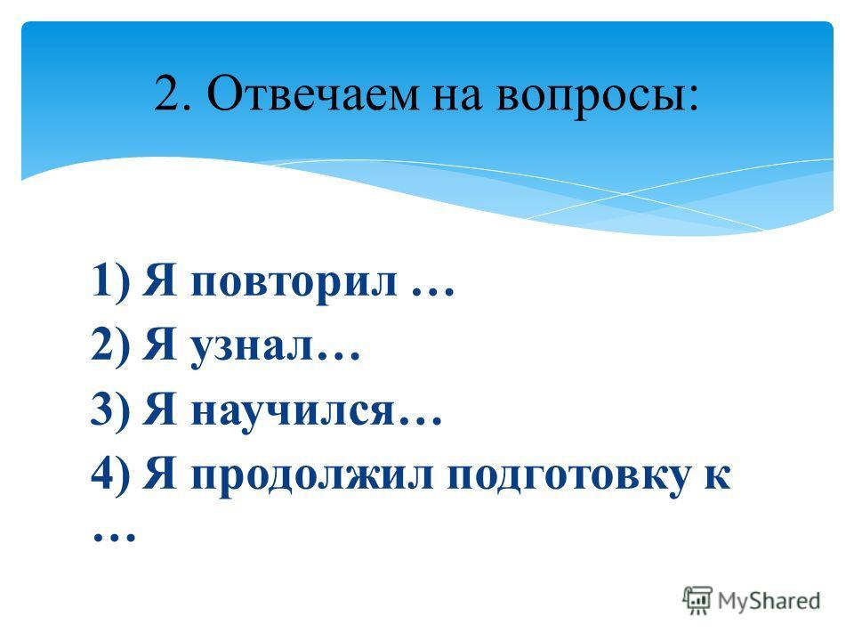 1) Я повторил … 2) Я узнал… 3) Я научился… 4) Я продолжил подготовку к … 2. Отвечаем на вопросы: