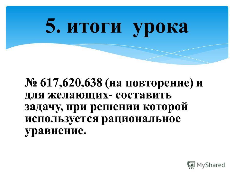 617,620,638 (на повторение) и для желающих- составить задачу, при решении которой используется рациональное уравнение. 5. итоги урока