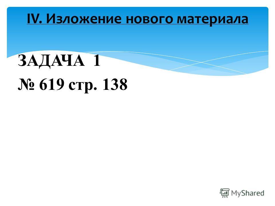 ЗАДАЧА 1 619 стр. 138 IV. Изложение нового материала
