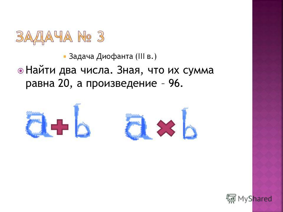 Задача Диофанта (III в.) Найти два числа. Зная, что их сумма равна 20, а произведение – 96.