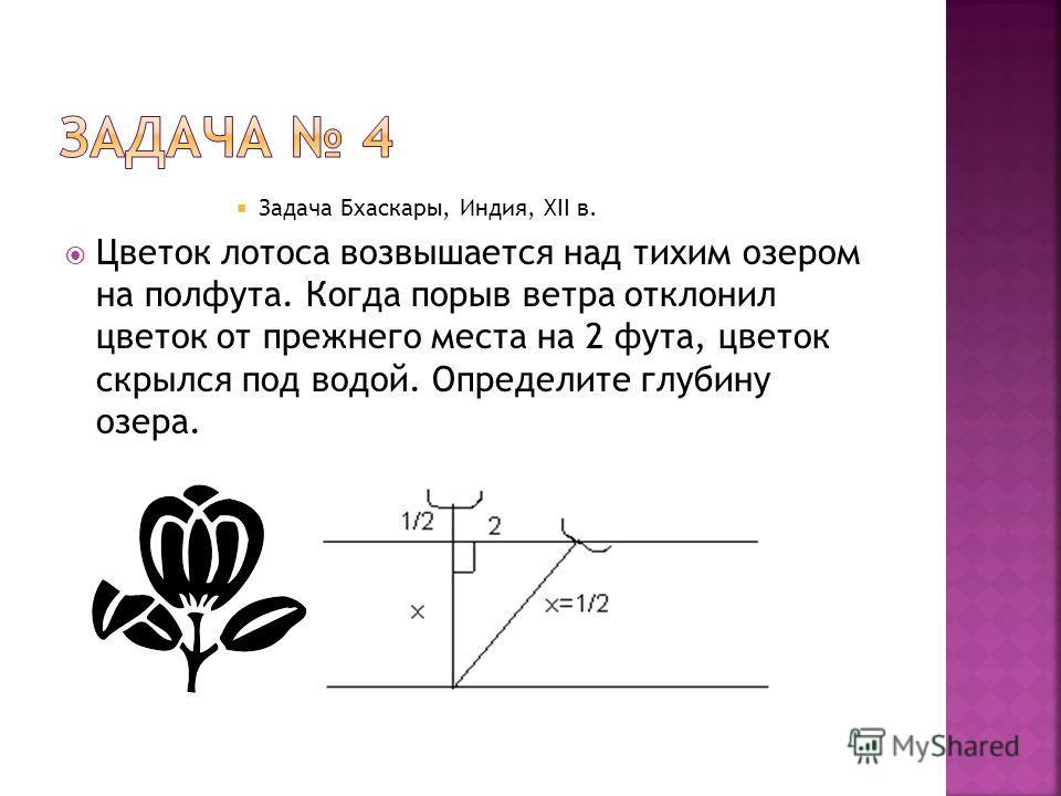Задача Бхаскары, Индия, XII в. Цветок лотоса возвышается над тихим озером на полфута. Когда порыв ветра отклонил цветок от прежнего места на 2 фута, цветок скрылся под водой. Определите глубину озера.