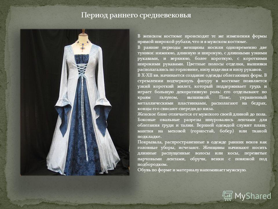 В женском костюме происходят те же изменения формы прямой широкой рубахи, что и в мужском костюме. В ранние периоды женщины носили одновременно две туники: нижнюю, длинную и широкую, с длинными узкими рукавами, и верхнюю, более короткую, с короткими