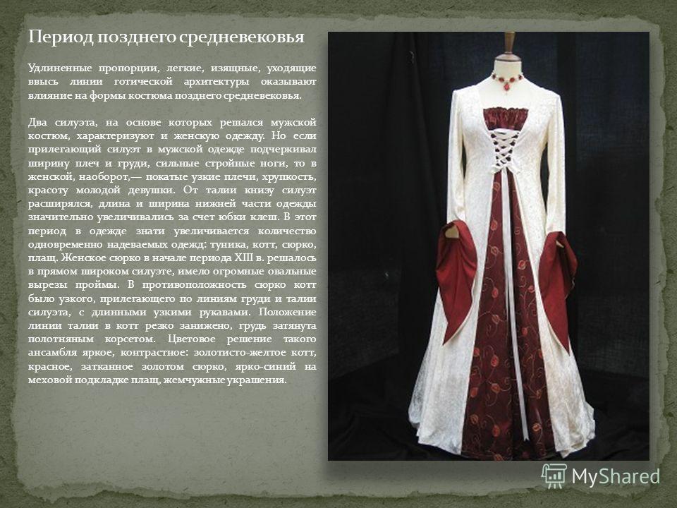 Период позднего средневековья Удлиненные пропорции, легкие, изящные, уходящие ввысь линии готической архитектуры оказывают влияние на формы костюма позднего средневековья. Два силуэта, на основе которых решался мужской костюм, характеризуют и женскую