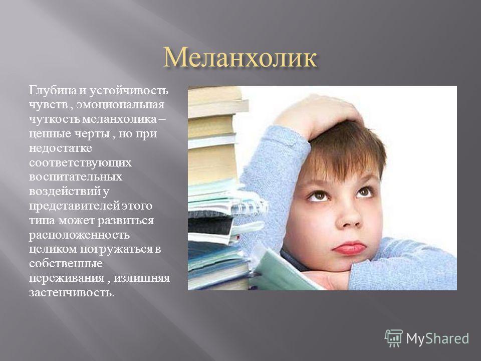 Меланхолик Глубина и устойчивость чувств, эмоциональная чуткость меланхолика – ценные черты, но при недостатке соответствующих воспитательных воздействий у представителей этого типа может развиться расположенность целиком погружаться в собственные пе