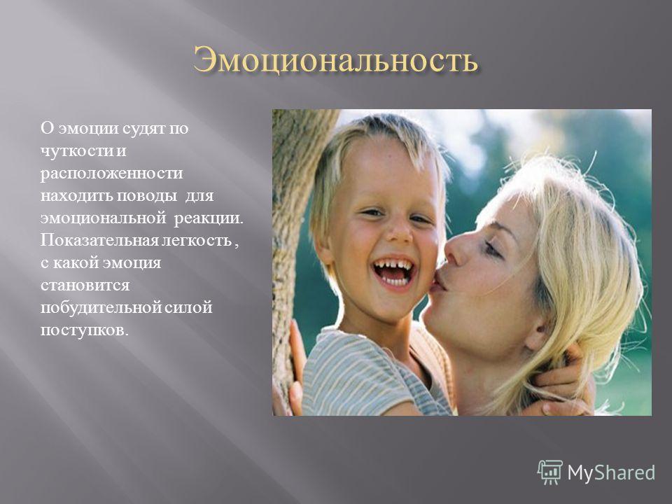 Эмоциональность О эмоции судят по чуткости и расположенности находить поводы для эмоциональной реакции. Показательная легкость, с какой эмоция становится побудительной силой поступков.