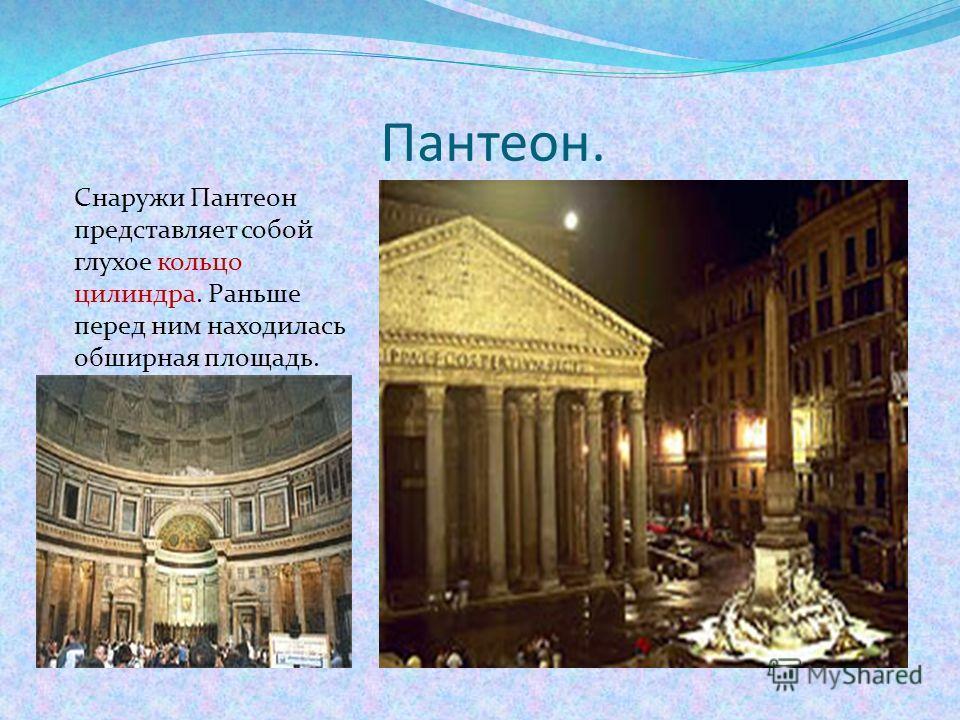 Пантеон. Снаружи Пантеон представляет собой глухое кольцо цилиндра. Раньше перед ним находилась обширная площадь.