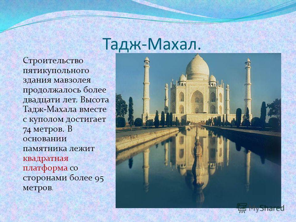 Тадж-Махал. Строительство пятикупольного здания мавзолея продолжалось более двадцати лет. Высота Тадж-Махала вместе с куполом достигает 74 метров. В основании памятника лежит квадратная платформа со сторонами более 95 метров.
