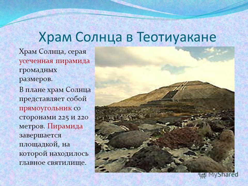 Храм Солнца в Теотиуакане Храм Солнца, серая усеченная пирамида громадных размеров. В плане храм Солнца представляет собой прямоугольник со сторонами 225 и 220 метров. Пирамида завершается площадкой, на которой находилось главное святилище.