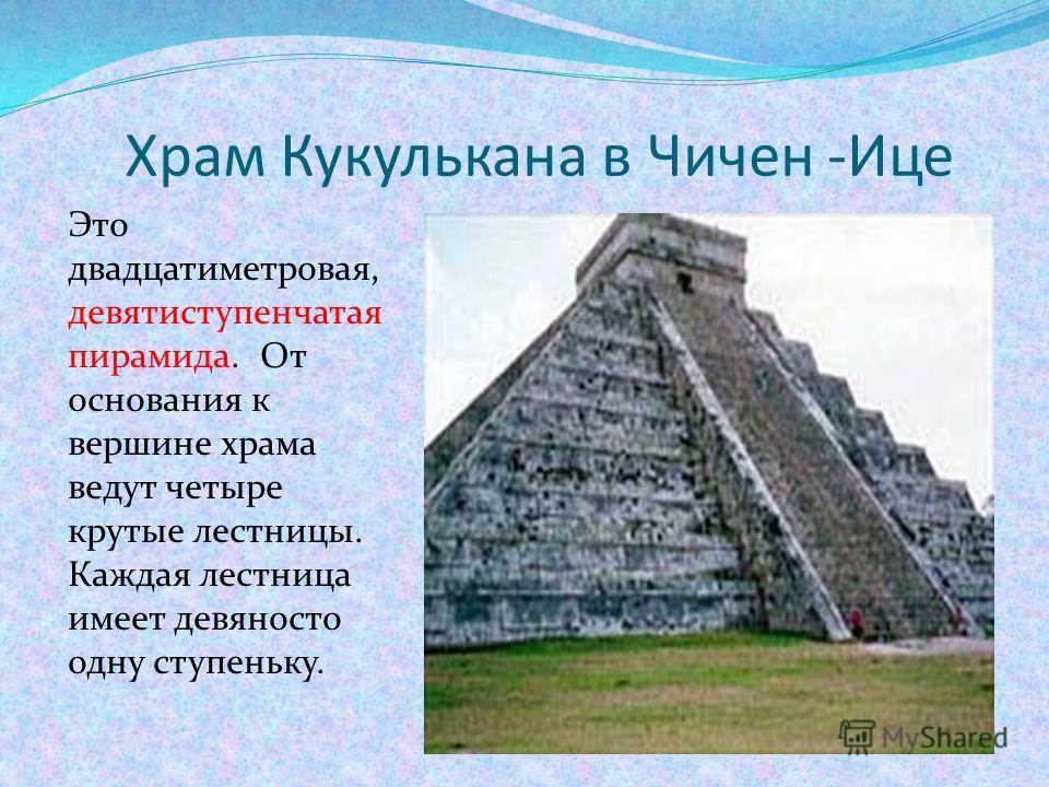 Храм Кукулькана в Чичен -Ице Это двадцатиметровая, девятиступенчатая пирамида. От основания к вершине храма ведут четыре крутые лестницы. Каждая лестница имеет девяносто одну ступеньку.