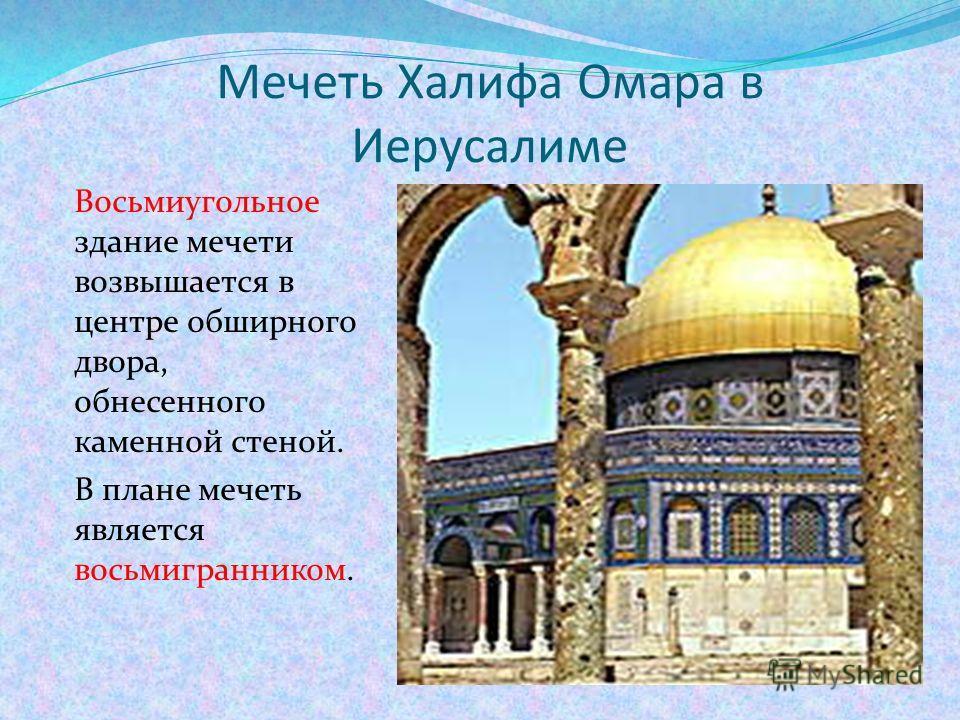 Мечеть Халифа Омара в Иерусалиме Восьмиугольное здание мечети возвышается в центре обширного двора, обнесенного каменной стеной. В плане мечеть является восьмигранником.