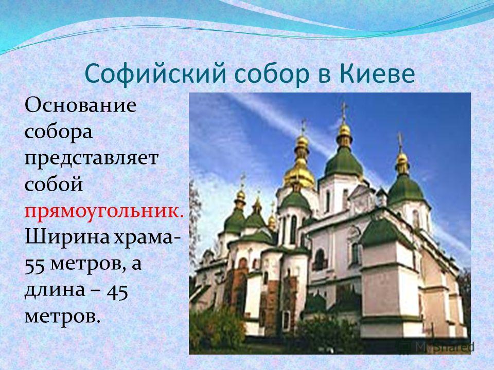 Софийский собор в Киеве Основание собора представляет собой прямоугольник. Ширина храма- 55 метров, а длина – 45 метров.
