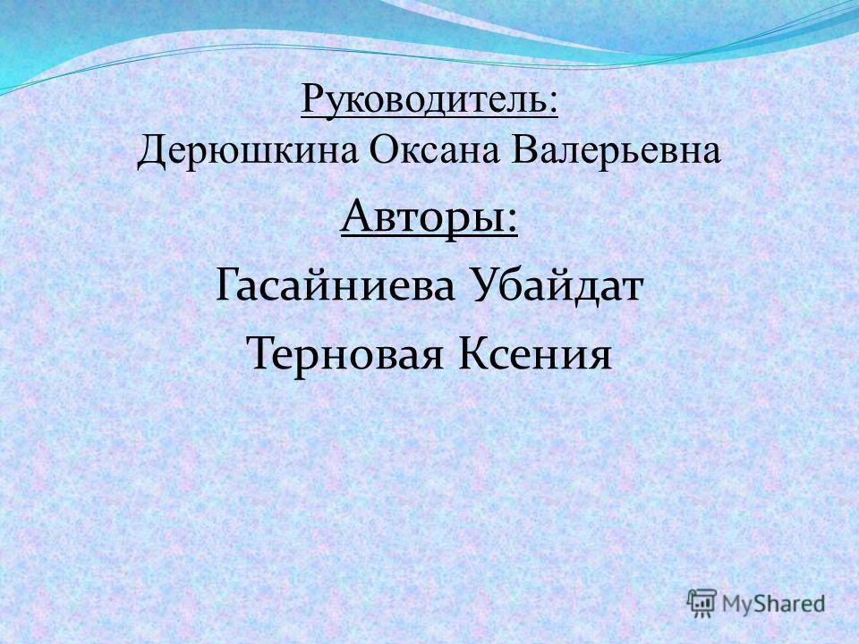 Руководитель: Дерюшкина Оксана Валерьевна Авторы: Гасайниева Убайдат Терновая Ксения