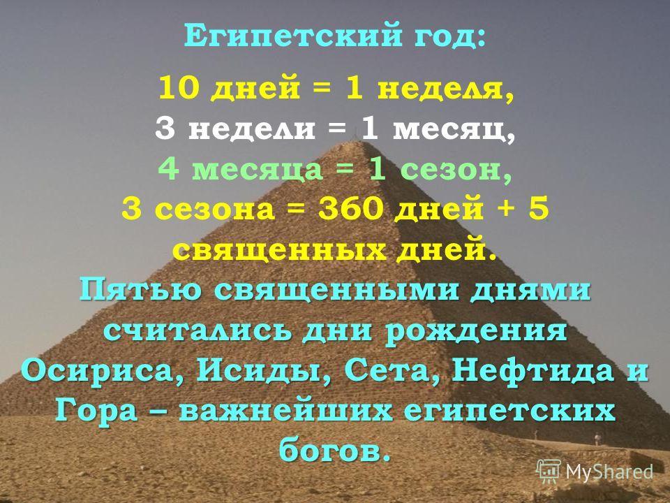 Египетский год: 10 дней = 1 неделя, 3 недели = 1 месяц, 4 месяца = 1 сезон, 3 сезона = 360 дней + 5 священных дней. Пятью священными днями считались дни рождения Осириса, Исиды, Сета, Нефтида и Гора – важнейших египетских богов.