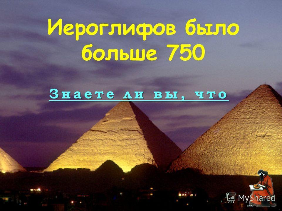 Знаете ли вы, что Иероглифов было больше 750