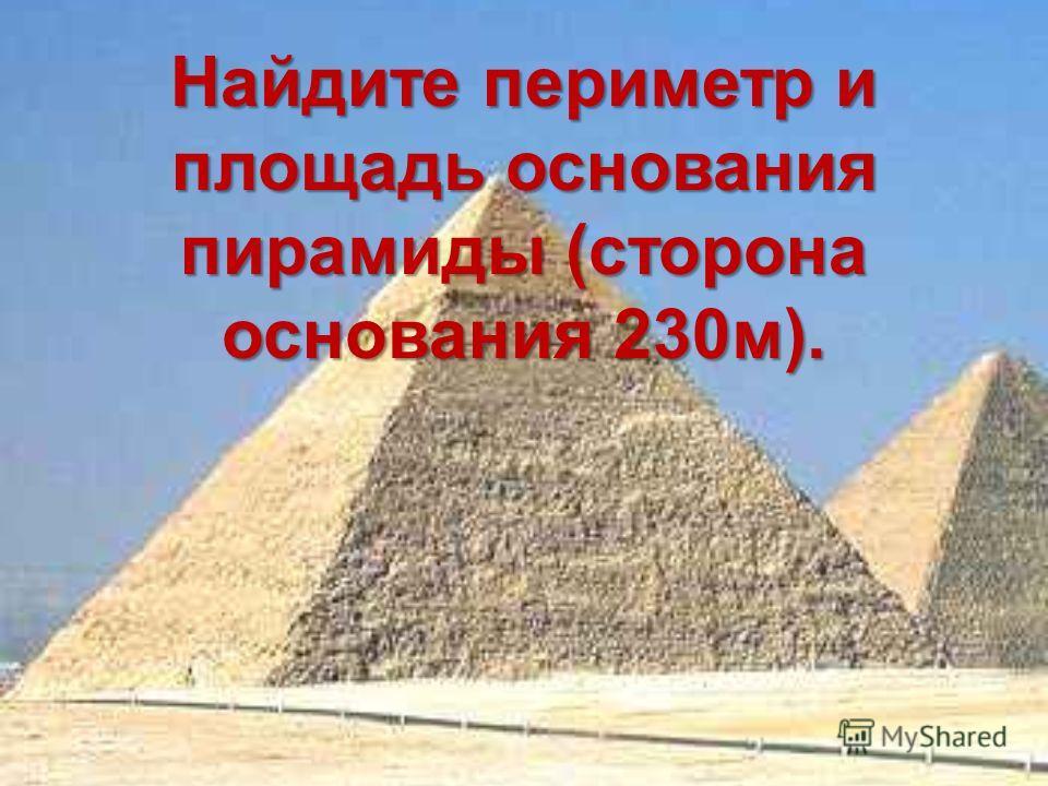 Найдите периметр и площадь основания пирамиды (сторона основания 230м).