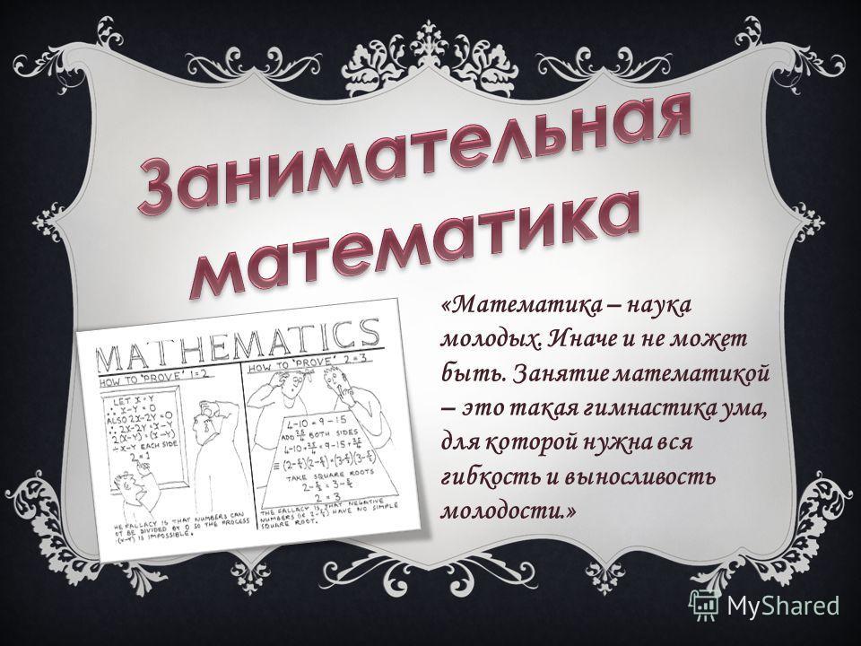 «Математика – наука молодых. Иначе и не может быть. Занятие математикой – это такая гимнастика ума, для которой нужна вся гибкость и выносливость молодости.»