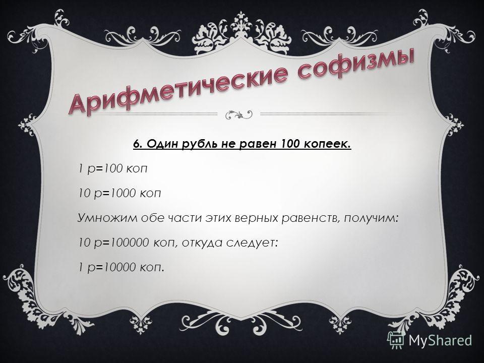 6. Один рубль не равен 100 копеек. 1 р=100 коп 10 р=1000 коп Умножим обе части этих верных равенств, получим: 10 р=100000 коп, откуда следует: 1 р=10000 коп.