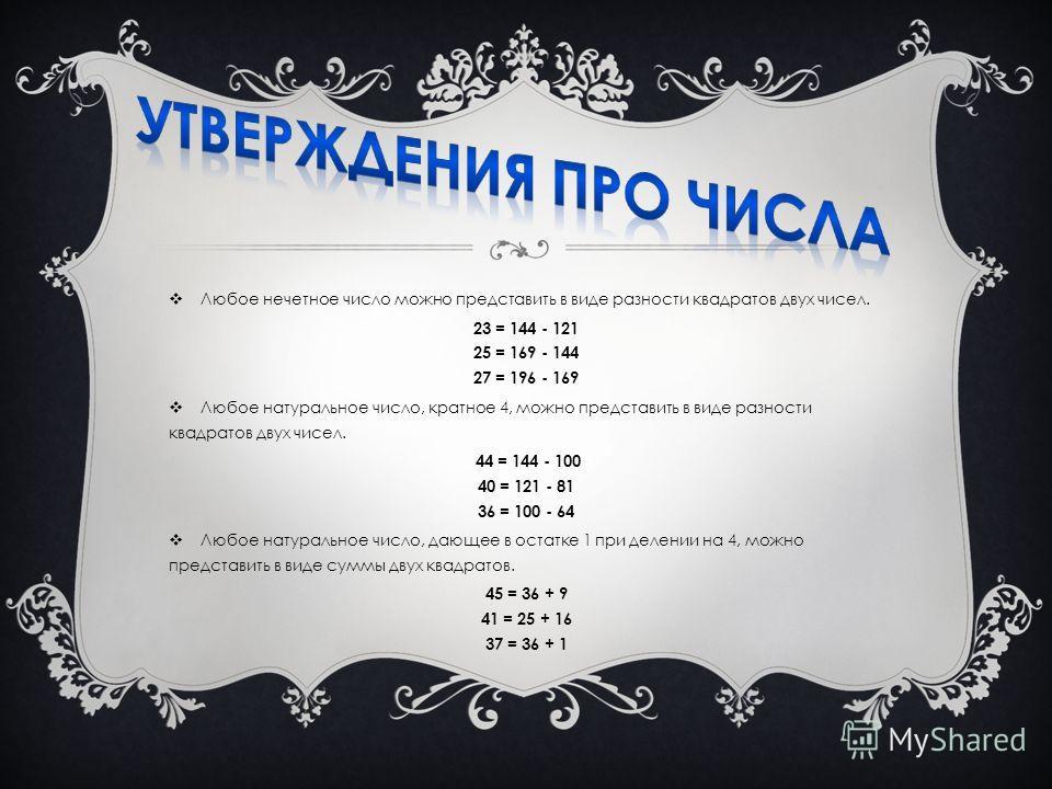 Любое нечетное число можно представить в виде разности квадратов двух чисел. 23 = 144 - 121 25 = 169 - 144 27 = 196 - 169 Любое натуральное число, кратное 4, можно представить в виде разности квадратов двух чисел. 44 = 144 - 100 40 = 121 - 81 36 = 10