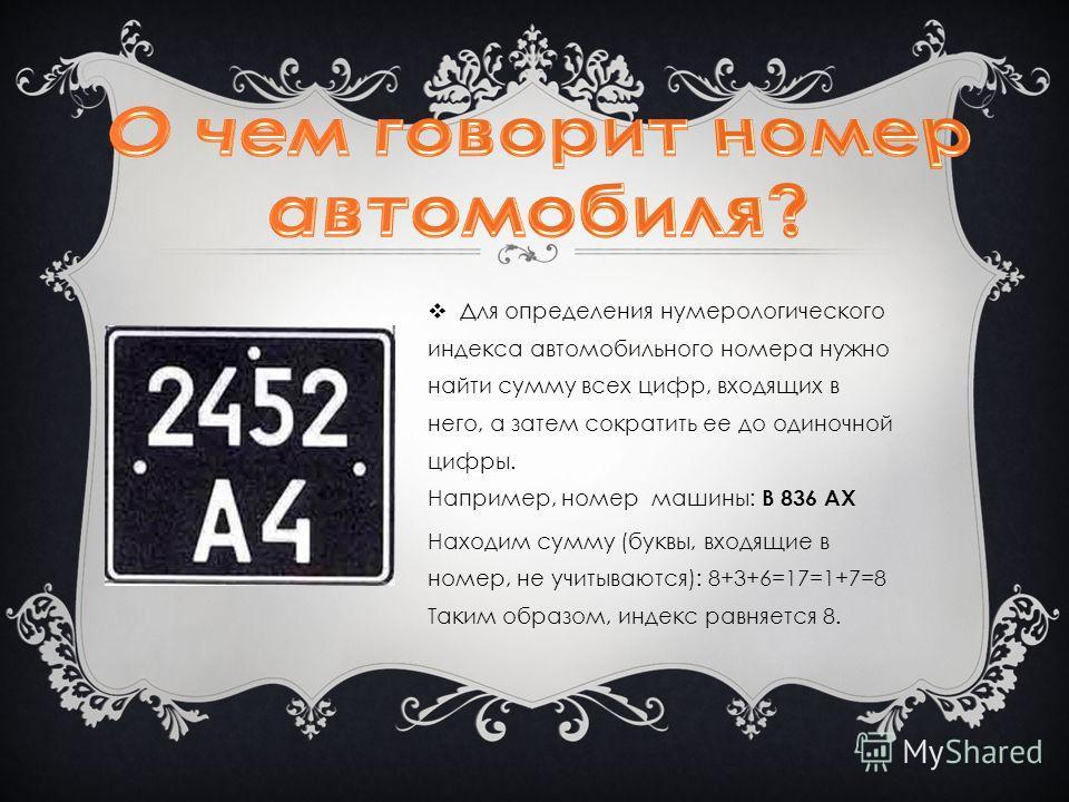 Для определения нумерологического индекса автомобильного номера нужно найти сумму всех цифр, входящих в него, а затем сократить ее до одиночной цифры. Например, номер машины: В 836 АХ Находим сумму (буквы, входящие в номер, не учитываются): 8+3+6=17=