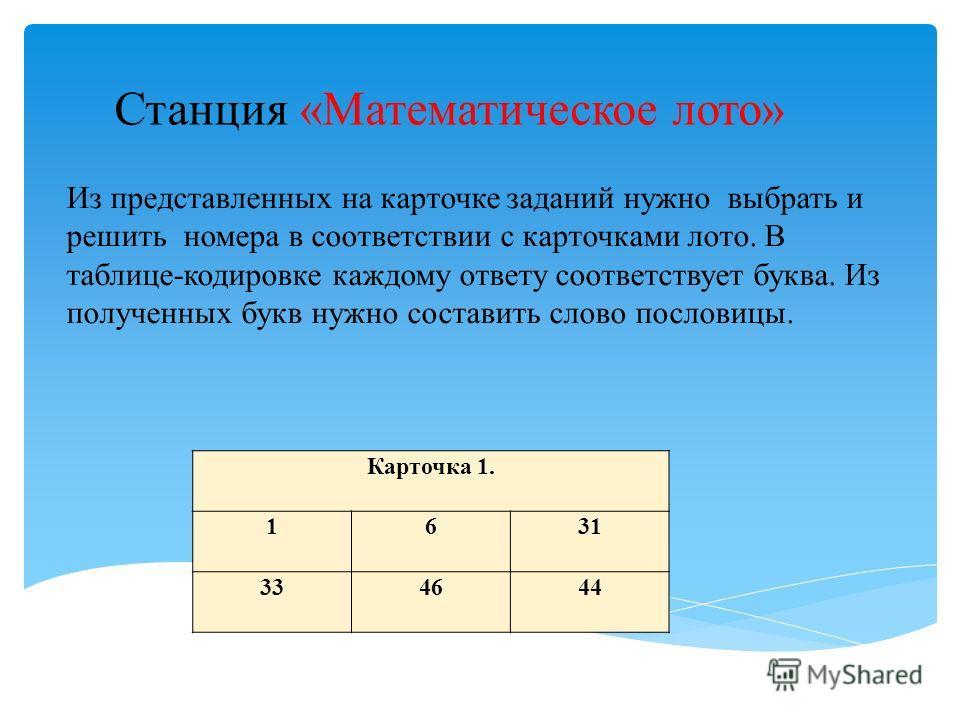 Станция «Математическое лото» Карточка 1. 1631 334644 Из представленных на карточке заданий нужно выбрать и решить номера в соответствии с карточками лото. В таблице-кодировке каждому ответу соответствует буква. Из полученных букв нужно составить сло