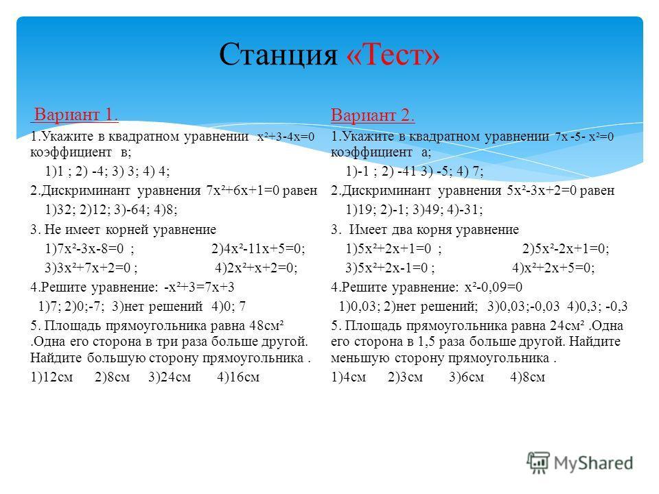 Станция «Тест» Вариант 1. 1.Укажите в квадратном уравнении х²+3-4х=0 коэффициент в; 1)1 ; 2) -4; 3) 3; 4) 4; 2.Дискриминант уравнения 7х²+6х+1=0 равен 1)32; 2)12; 3)-64; 4)8; 3. Не имеет корней уравнение 1)7х²-3х-8=0 ; 2)4х²-11х+5=0; 3)3х²+7х+2=0 ; 4