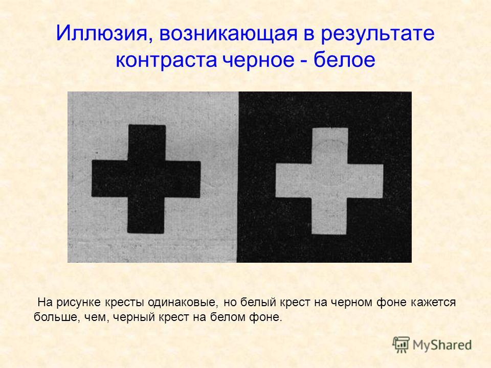Иллюзия, возникающая в результате контраста черное - белое На рисунке кресты одинаковые, но белый крест на черном фоне кажется больше, чем, черный крест на белом фоне.