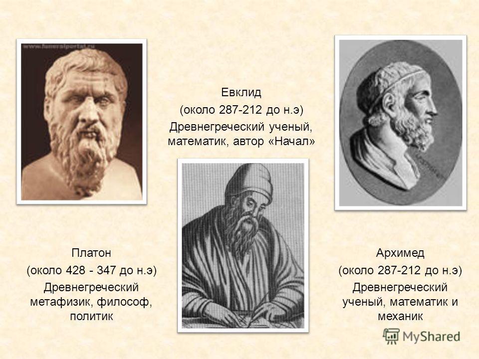 Архимед (около 287-212 до н.э) Древнегреческий ученый, математик и механик Платон (около 428 - 347 до н.э) Древнегреческий метафизик, философ, политик Евклид (около 287-212 до н.э) Древнегреческий ученый, математик, автор «Начал»
