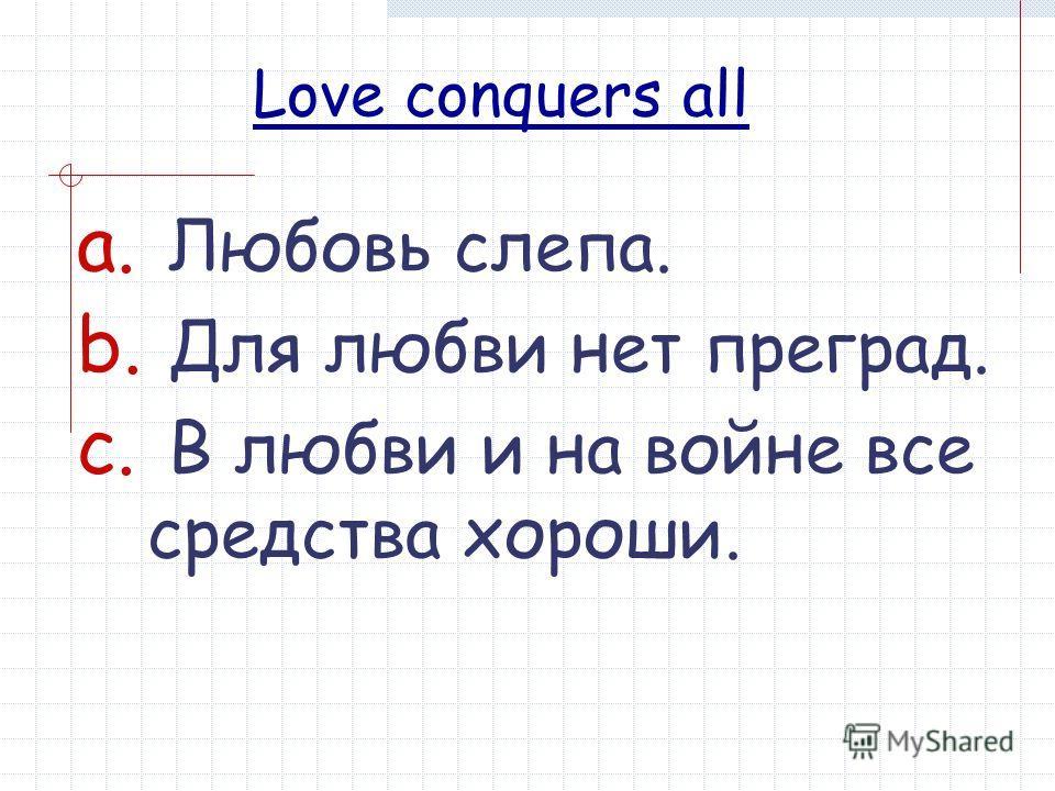 Love conquers all a. Любовь слепа. b. Для любви нет преград. c. В любви и на войне все средства хороши.