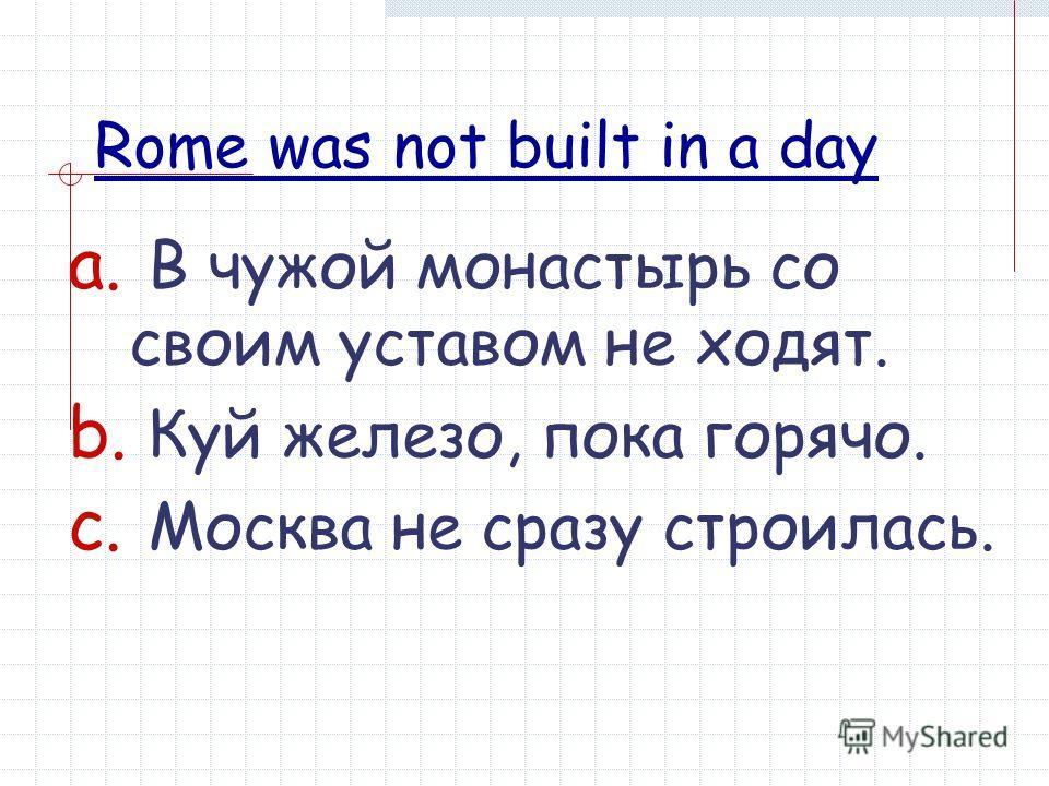 a. В чужой монастырь со своим уставом не ходят. b. Куй железо, пока горячо. c. Москва не сразу строилась. Rome was not built in a day
