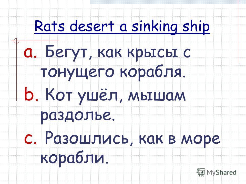 Rats desert a sinking ship a. Бегут, как крысы с тонущего корабля. b. Кот ушёл, мышам раздолье. c. Разошлись, как в море корабли.