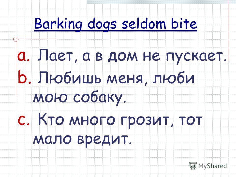 Barking dogs seldom bite a. Лает, а в дом не пускает. b. Любишь меня, люби мою собаку. c. Кто много грозит, тот мало вредит.