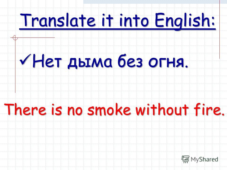 Translate it into English: Нет дыма без огня. Нет дыма без огня. There is no smoke without fire.