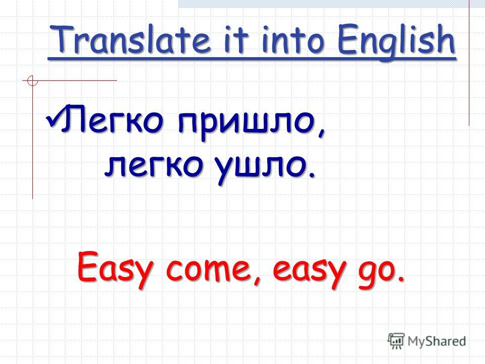 Translate it into English Легко пришло, Легко пришло, легко ушло. Easy come, easy go.