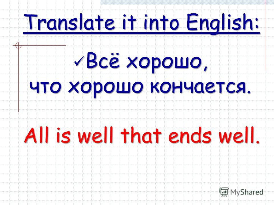 Translate it into English: Всё хорошо, Всё хорошо, что хорошо кончается. All is well that ends well.