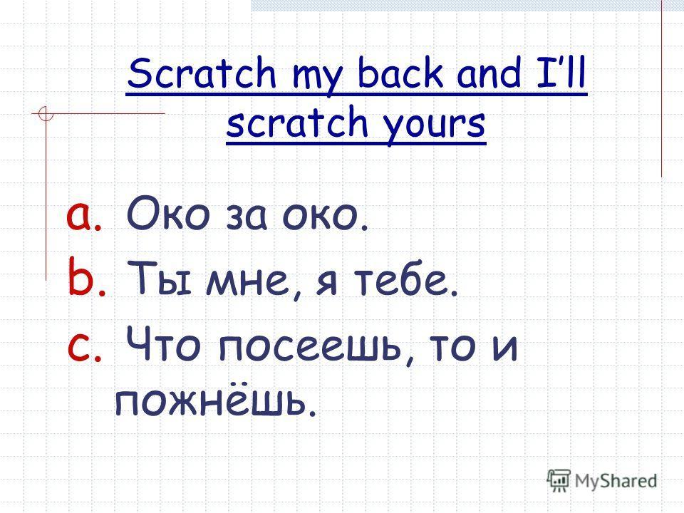Scratch my back and Ill scratch yours a. Око за око. b. Ты мне, я тебе. c. Что посеешь, то и пожнёшь.