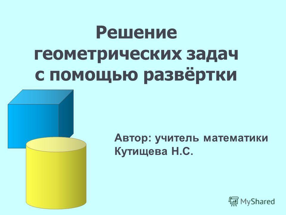 Решение геометрических задач с помощью развёртки Автор: учитель математики Кутищева Н.С.