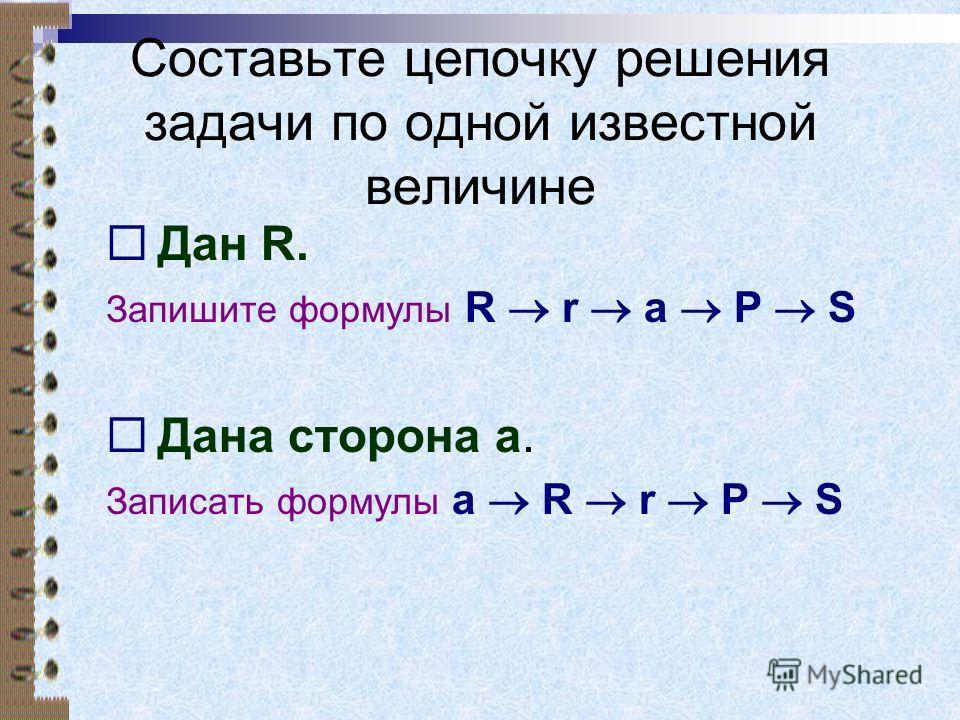 Составьте цепочку решения задачи по одной известной величине Дан R. Запишите формулы R r a P S Дана сторона а. Записать формулы a R r P S