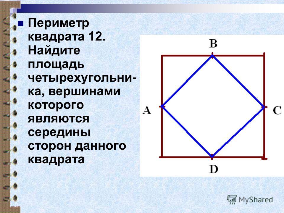 Периметр квадрата 12. Найдите площадь четырехугольни- ка, вершинами которого являются середины сторон данного квадрата