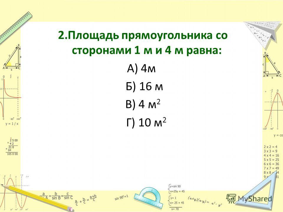 2.Площадь прямоугольника со сторонами 1 м и 4 м равна: А) 4м Б) 16 м В) 4 м 2 Г) 10 м 2